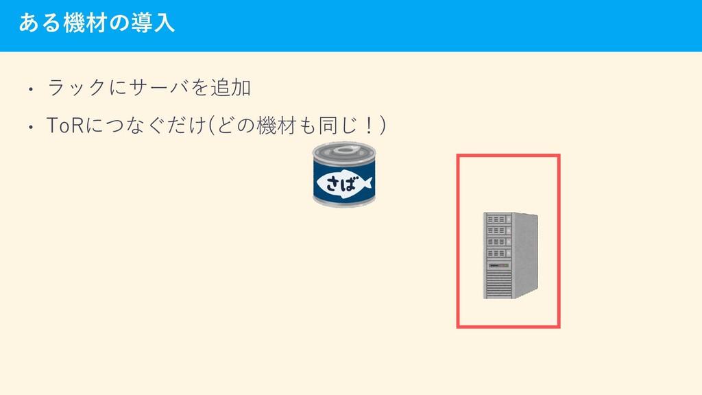 ある機材の導入 • ラックにサーバを追加 • ToRにつなぐだけ(どの機材も同じ!)
