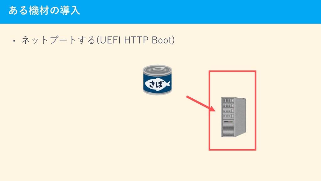 ある機材の導入 • ネットブートする(UEFI HTTP Boot)