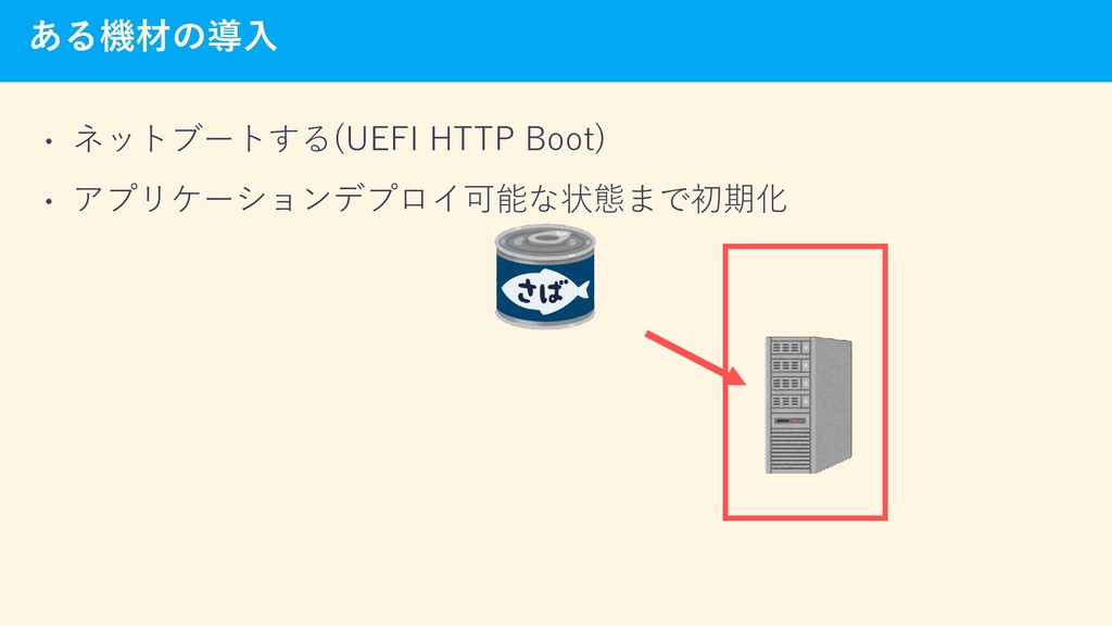 ある機材の導入 • ネットブートする(UEFI HTTP Boot) • アプリケーションデプ...