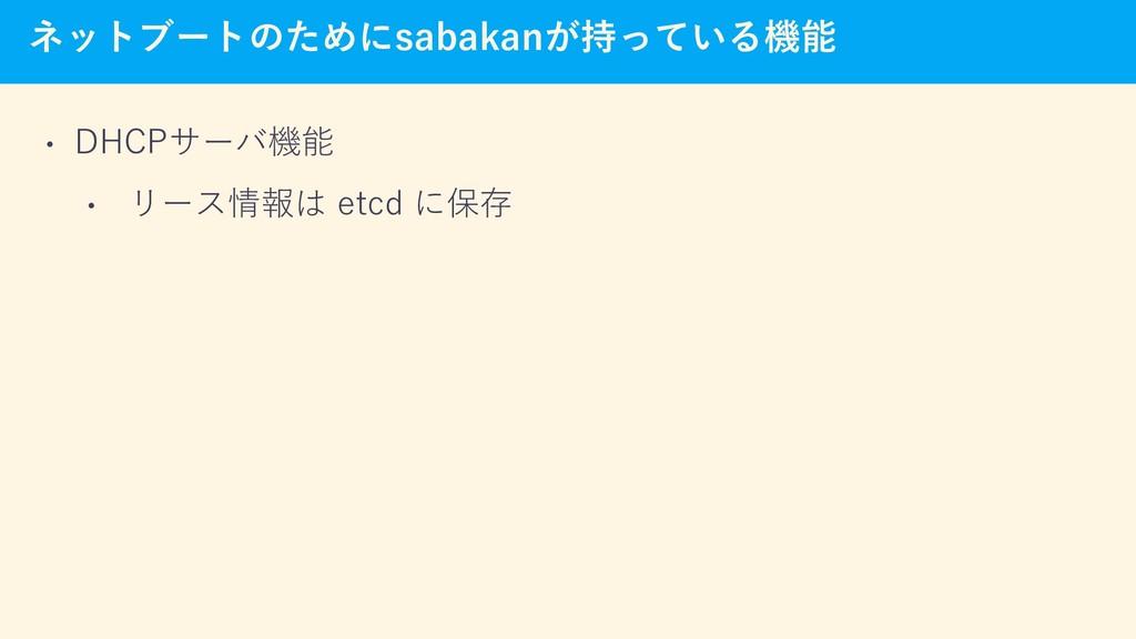 ネットブートのためにsabakanが持っている機能 • DHCPサーバ機能 • リース情報は ...