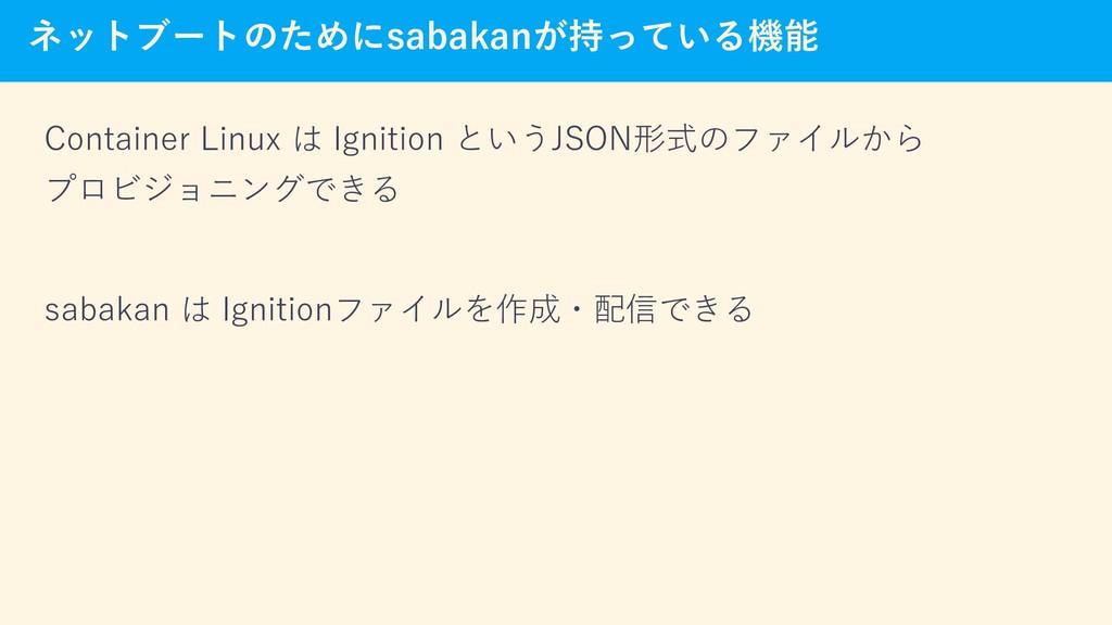 ネットブートのためにsabakanが持っている機能 Container Linux は Ign...