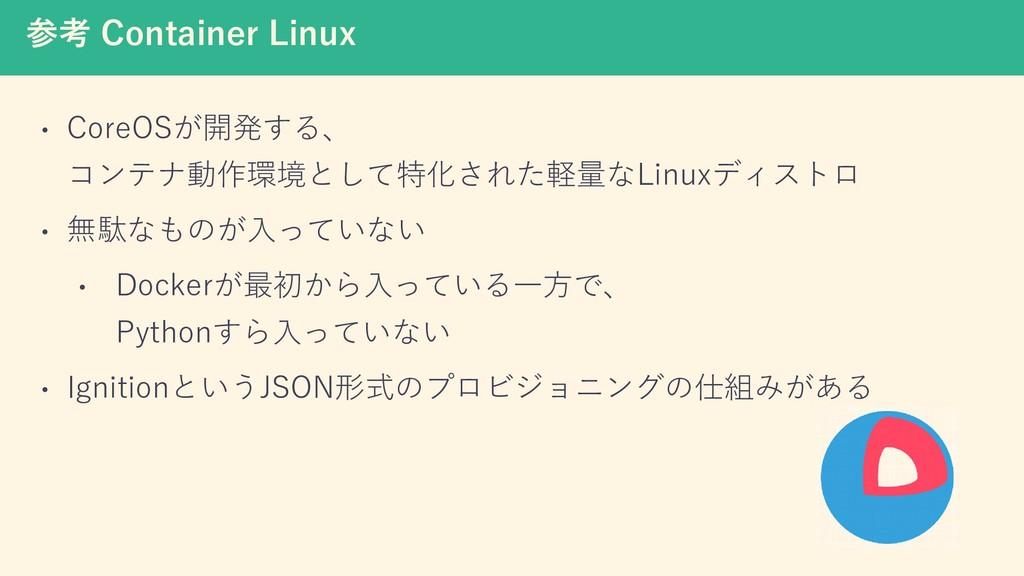参考 Container Linux • CoreOSが開発する、 コンテナ動作環境として特化...