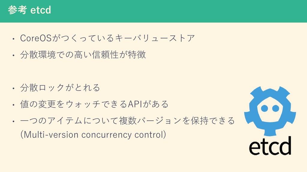 参考 etcd • CoreOSがつくっているキーバリューストア • 分散環境での高い信頼性が...