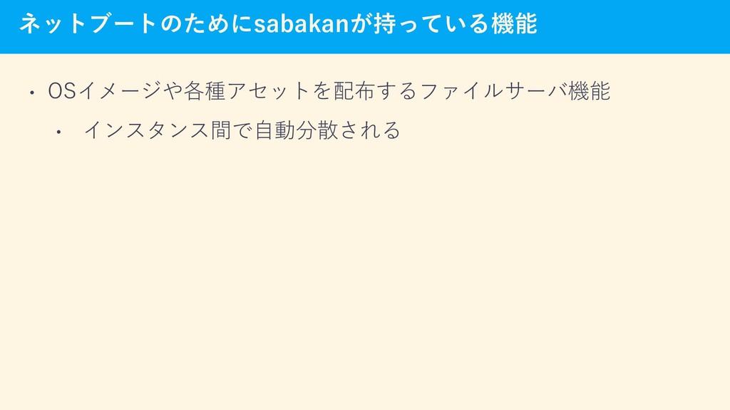 ネットブートのためにsabakanが持っている機能 • OSイメージや各種アセットを配布するフ...