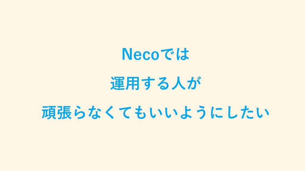 Necoでは 運用する人が 頑張らなくてもいいようにしたい