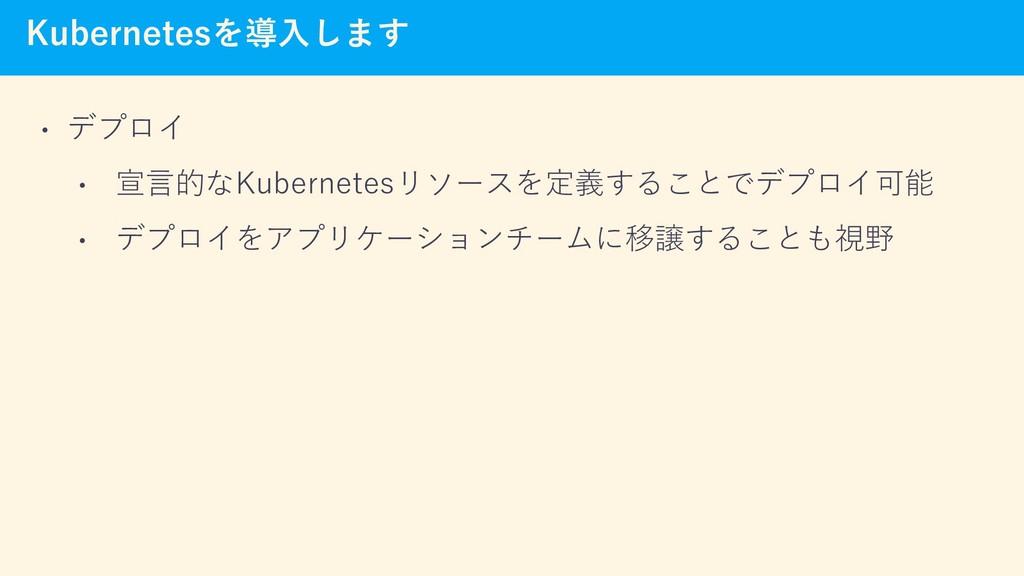 Kubernetesを導入します • デプロイ • 宣言的なKubernetesリソースを定義...