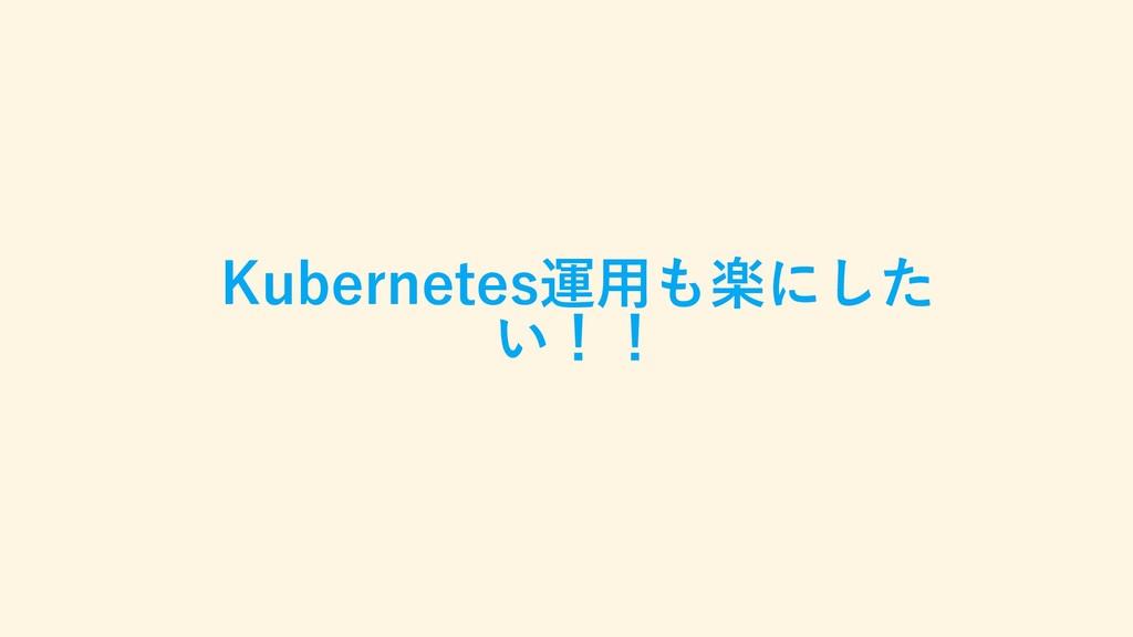 Kubernetes運用も楽にした い!!