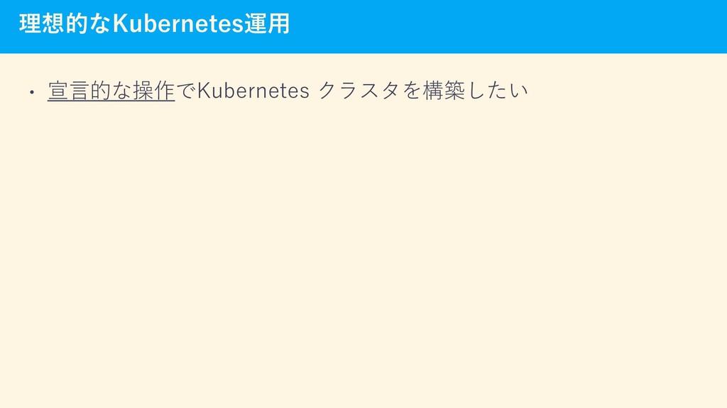 理想的なKubernetes運用 • 宣言的な操作でKubernetes クラスタを構築したい