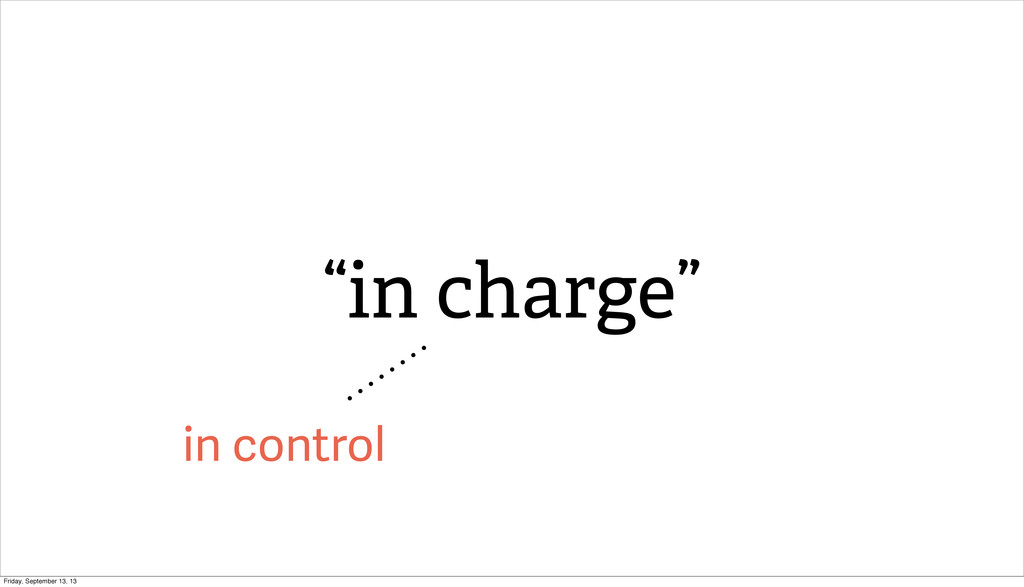 "in control ""in charge"" Friday, September 13, 13"