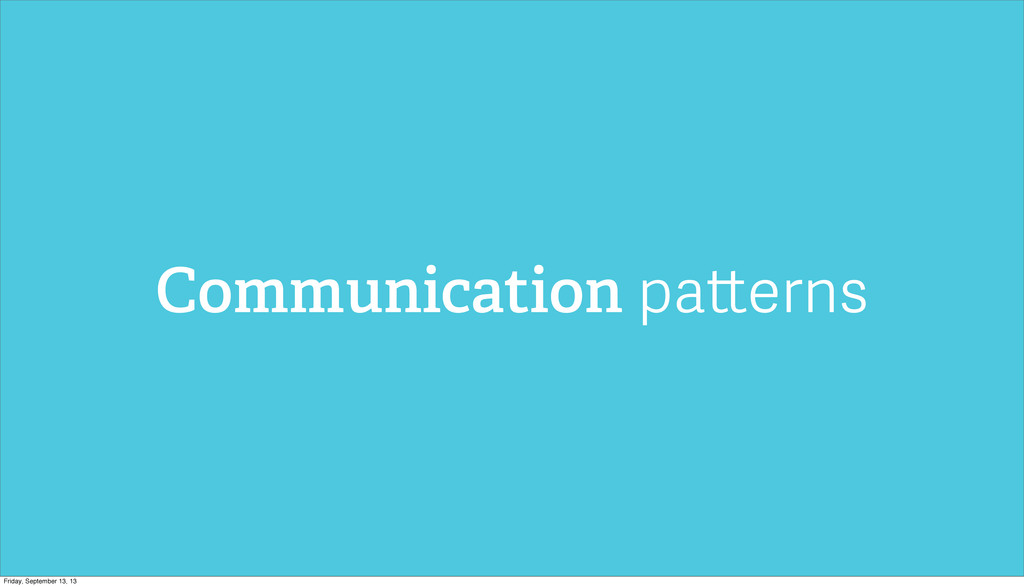 Communication patterns Friday, September 13, 13
