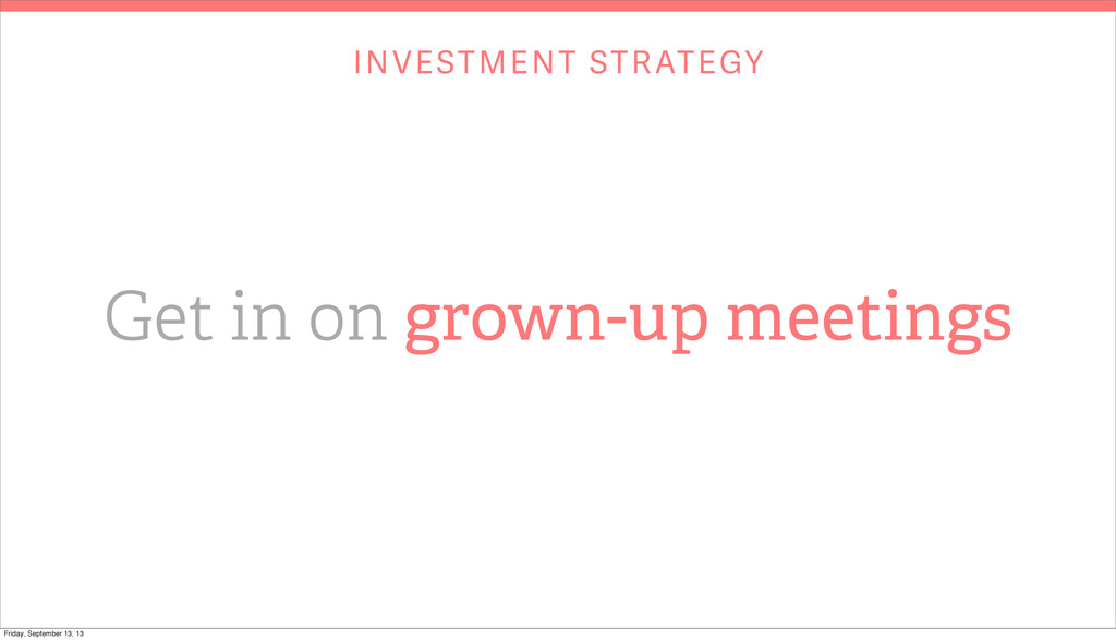 INVESTMENT STRATEGY Get in on grown-up meetings...