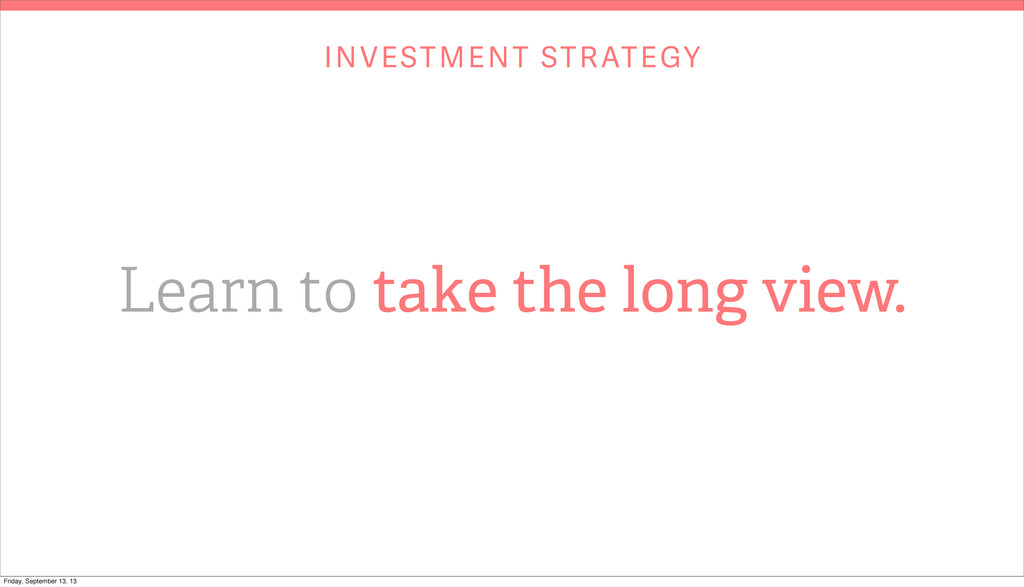 INVESTMENT STRATEGY Learn to take the long view...