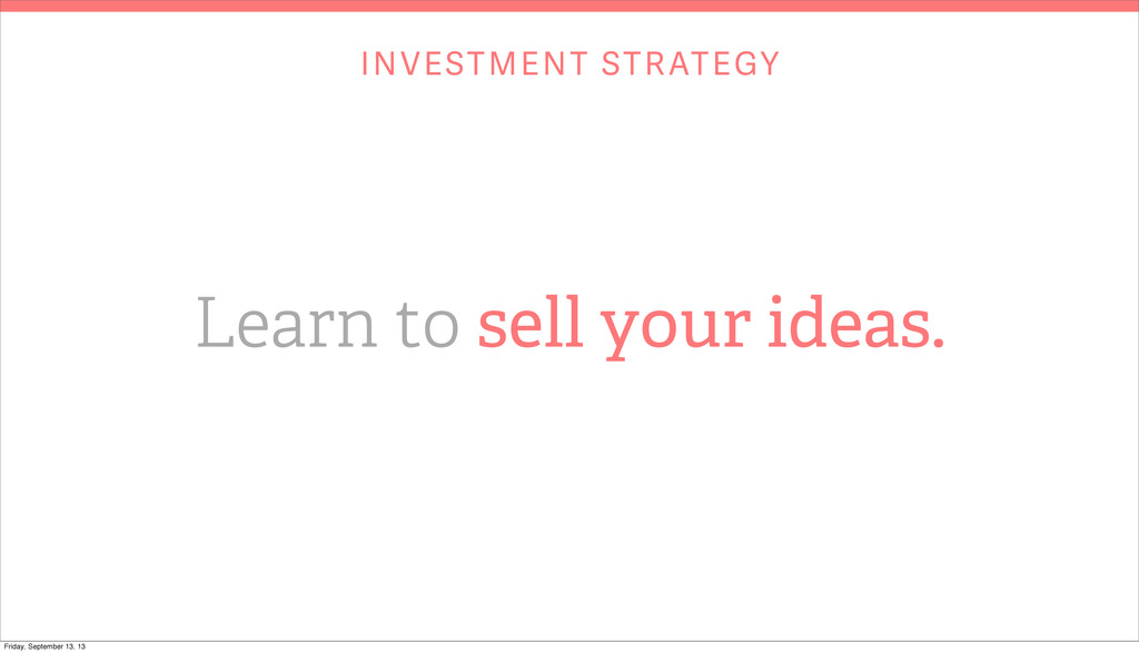 INVESTMENT STRATEGY Learn to sell your ideas. F...