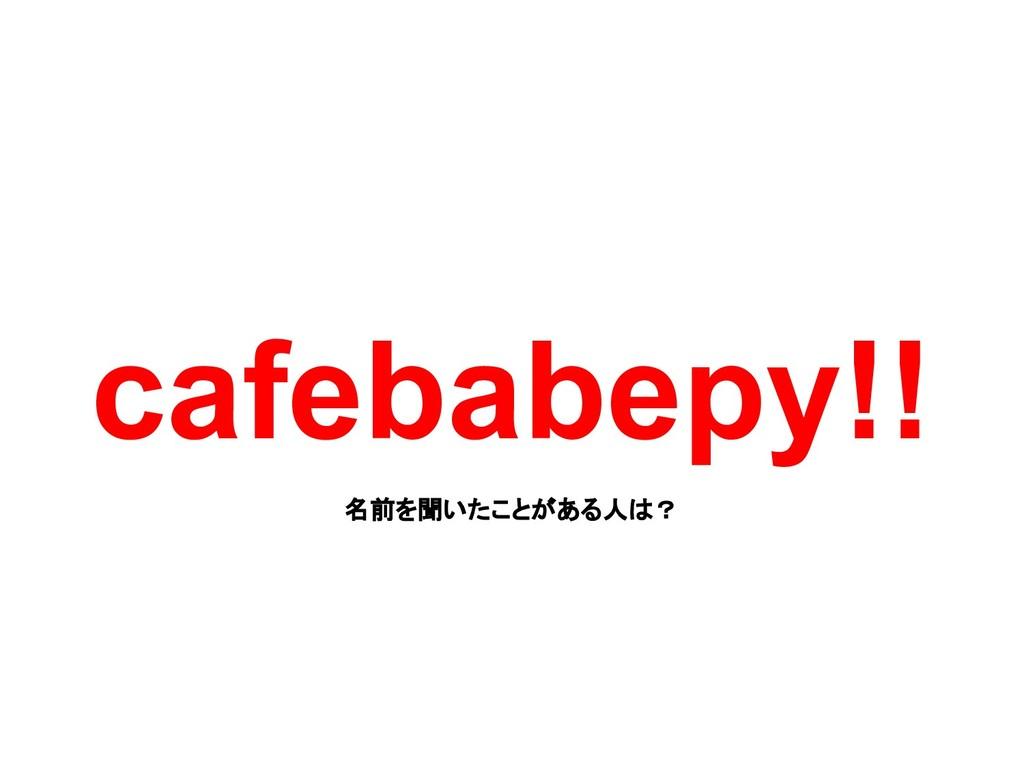 cafebabepy!! 名前を聞いたことがある人は?