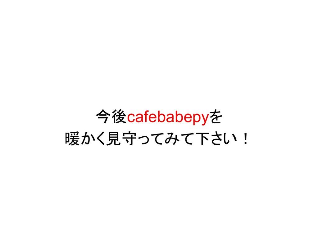 今後cafebabepyを 暖かく見守ってみて下さい!