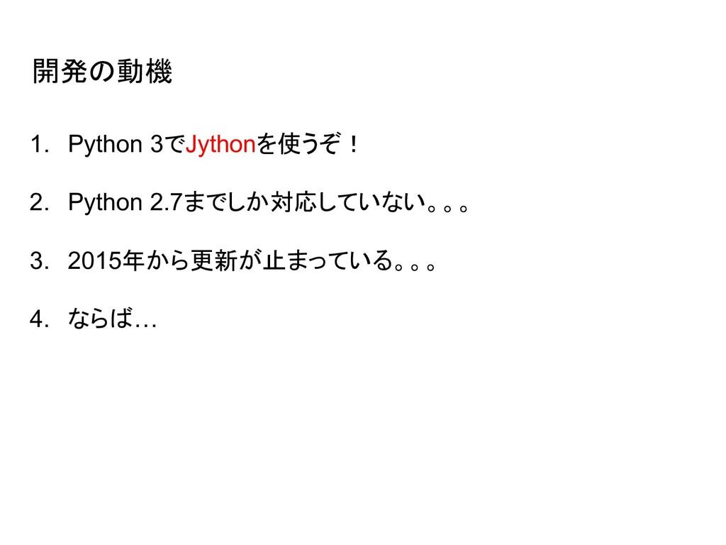 開発の動機 1. Python 3でJythonを使うぞ! 2. Python 2.7までしか...