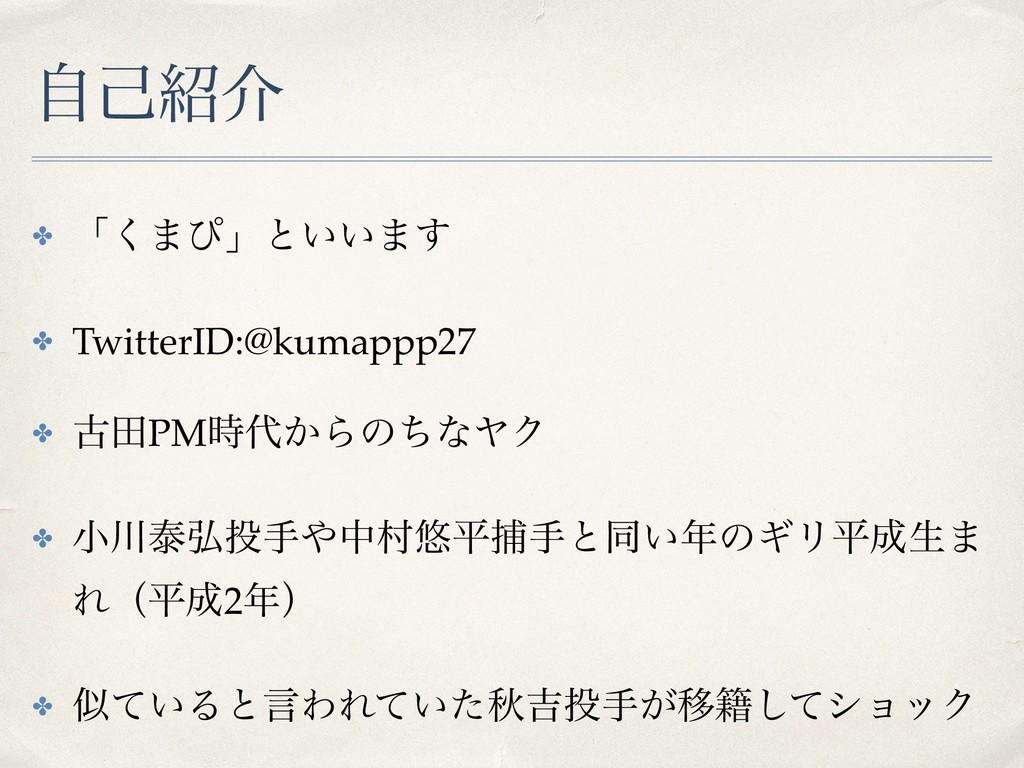 ࣗݾհ ✤ ʮ͘·ͽʯͱ͍͍·͢ ✤ TwitterID:@kumappp27 ✤ ݹాPM...