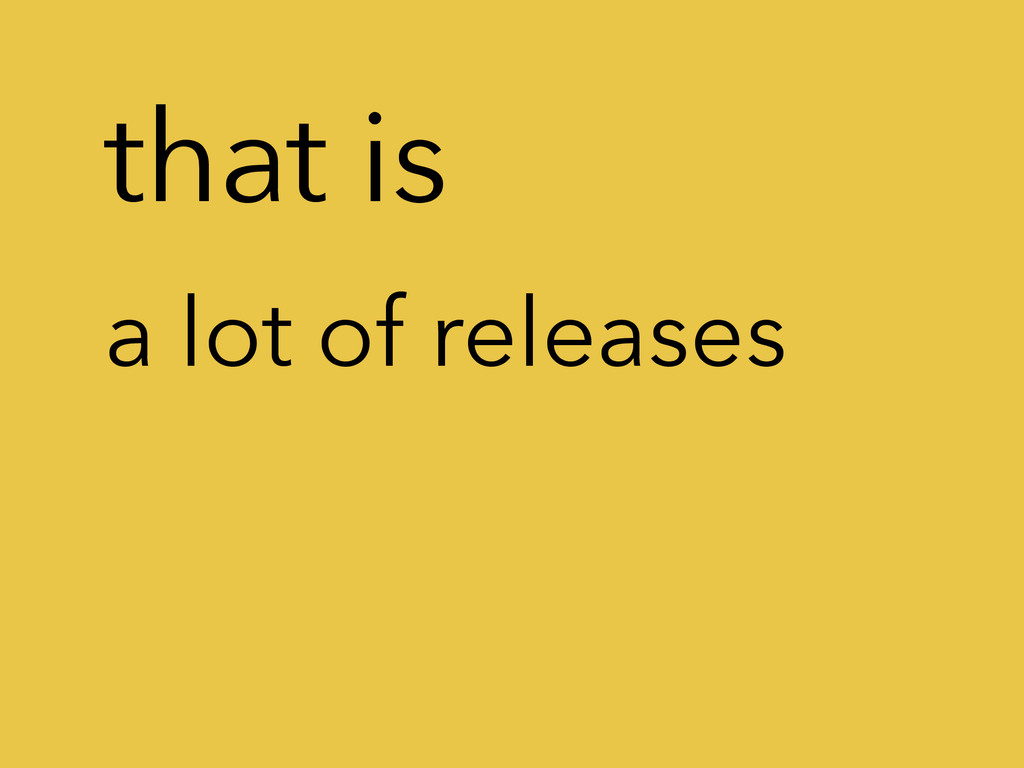 that is a lot of releases