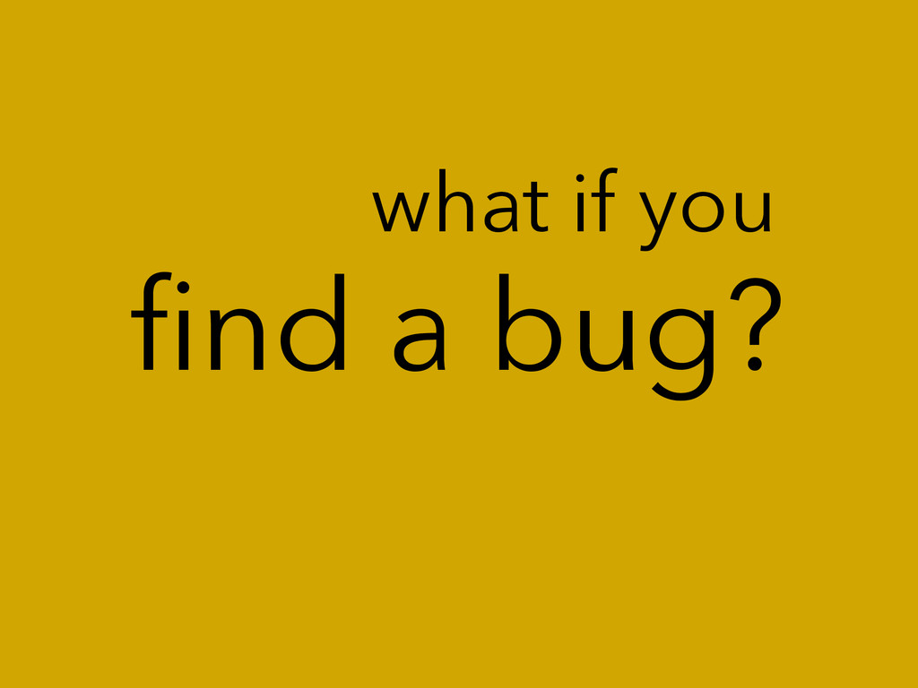 find a bug? what if you