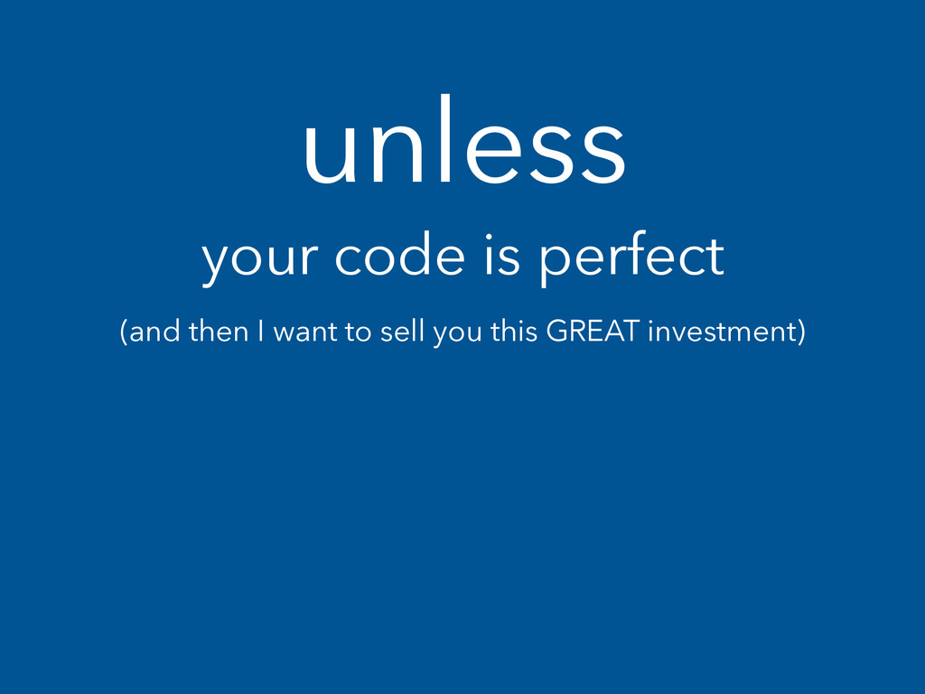unless your code is perfect (and then I want to...