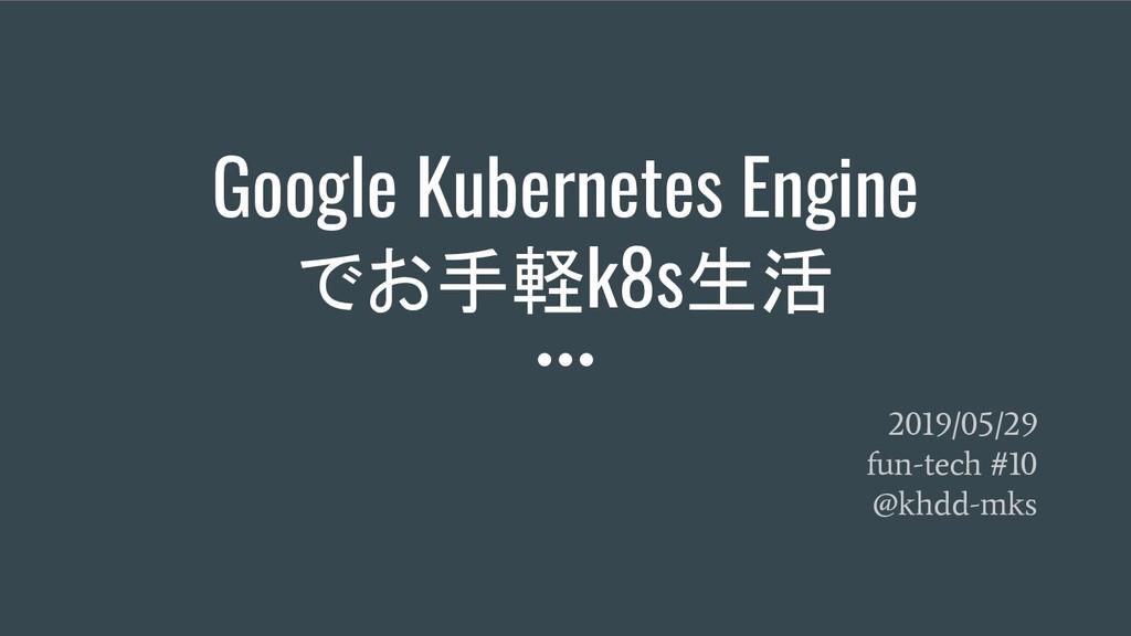 Google Kubernetes Engine でお手軽k8s生活 2019/05/29 f...
