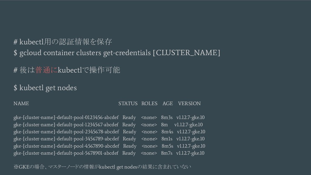 # kubectl 用の認証情報を保存 $ gcloud container clusters...