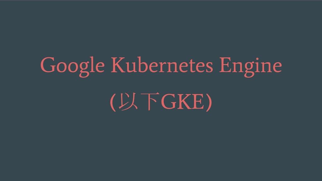 Google Kubernetes Engine ( 以下 GKE)