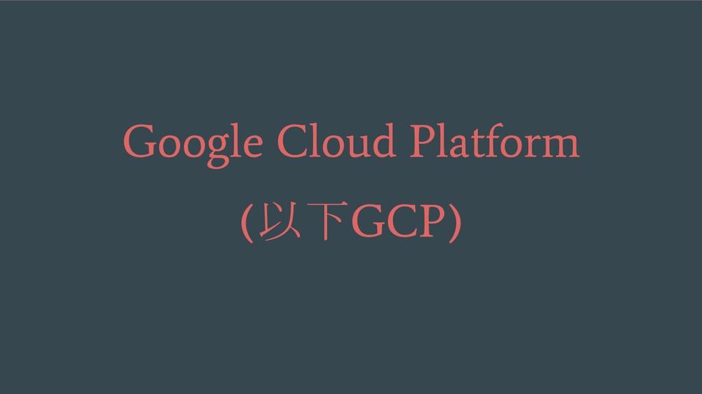 Google Cloud Platform ( 以下 GCP)