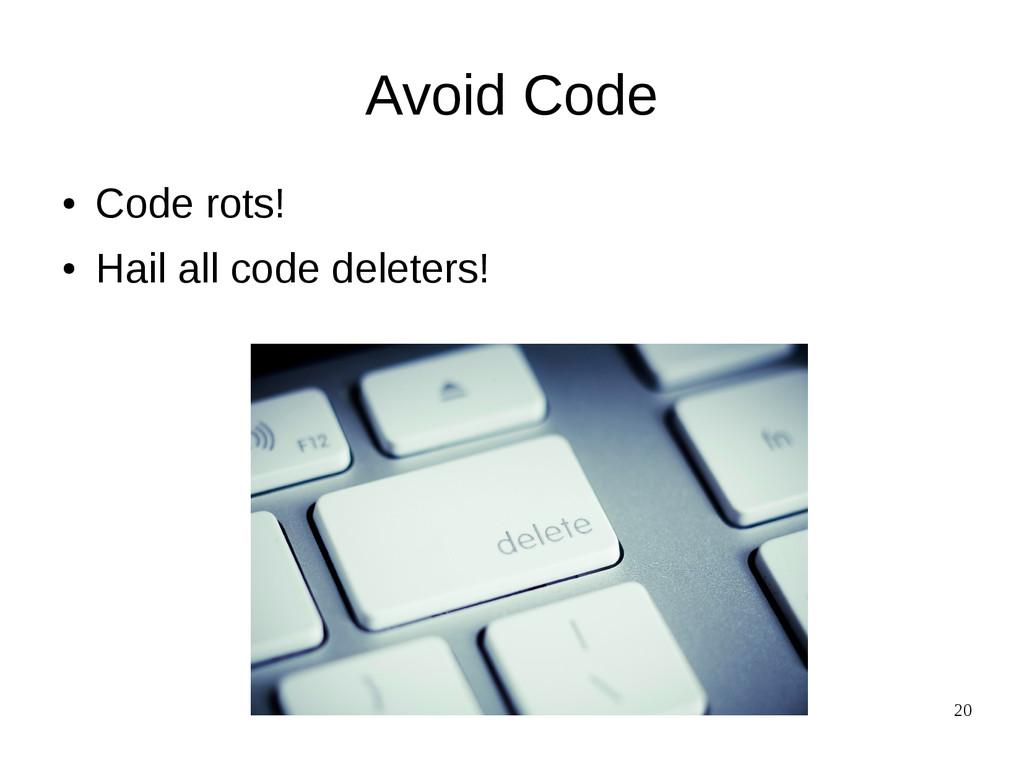 20 Avoid Code ● Code rots! ● Hail all code dele...