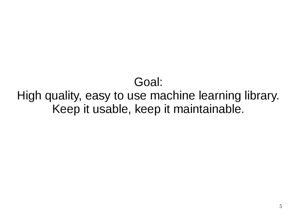 5 Goal: High quality, easy to use machine learn...