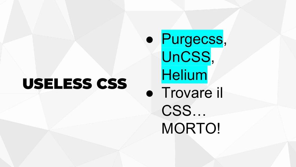 USELESS CSS ● Purgecss, UnCSS, Helium ● Trovare...