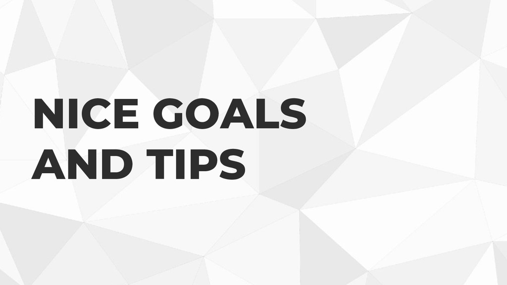 NICE GOALS AND TIPS