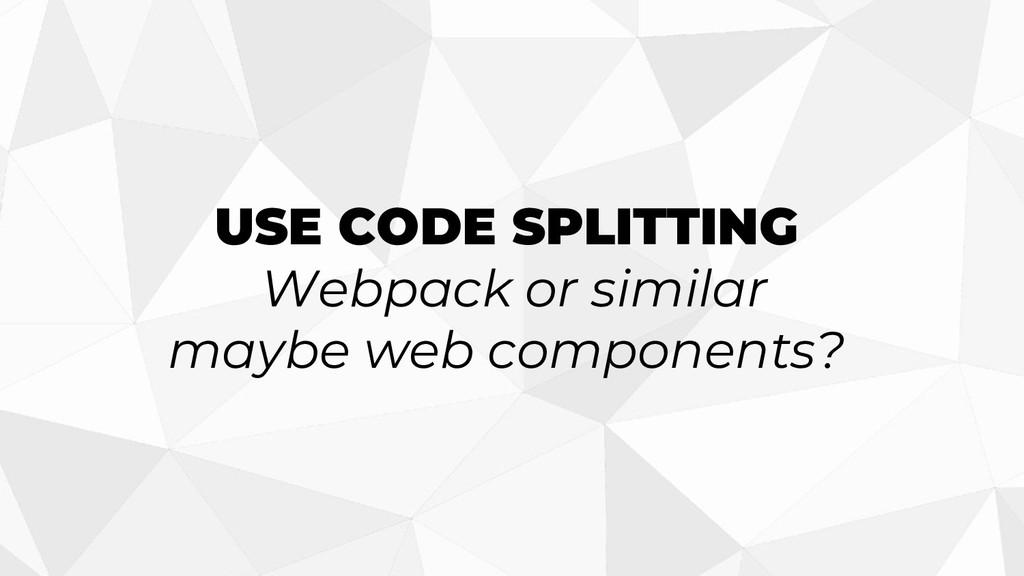 USE CODE SPLITTING Webpack or similar maybe web...
