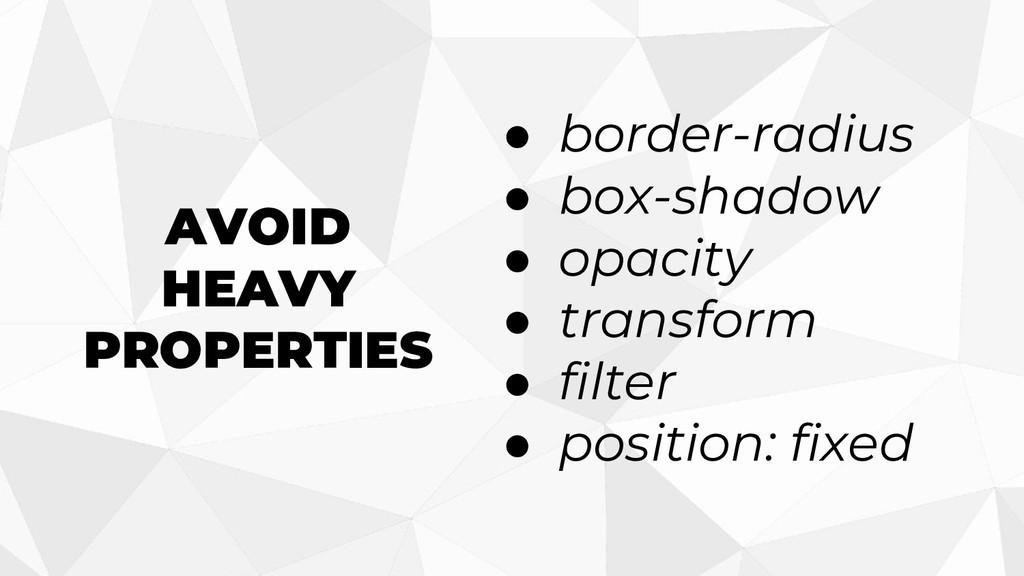 AVOID HEAVY PROPERTIES ● border-radius ● box-sh...