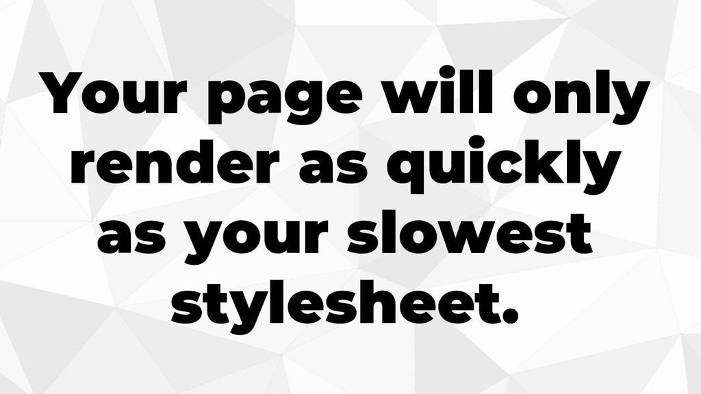 Your page will only render as quickly as your s...