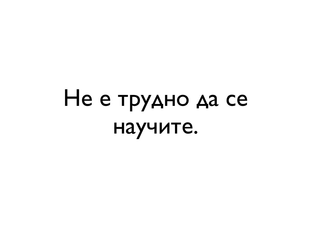 Не е трудно да се научите.