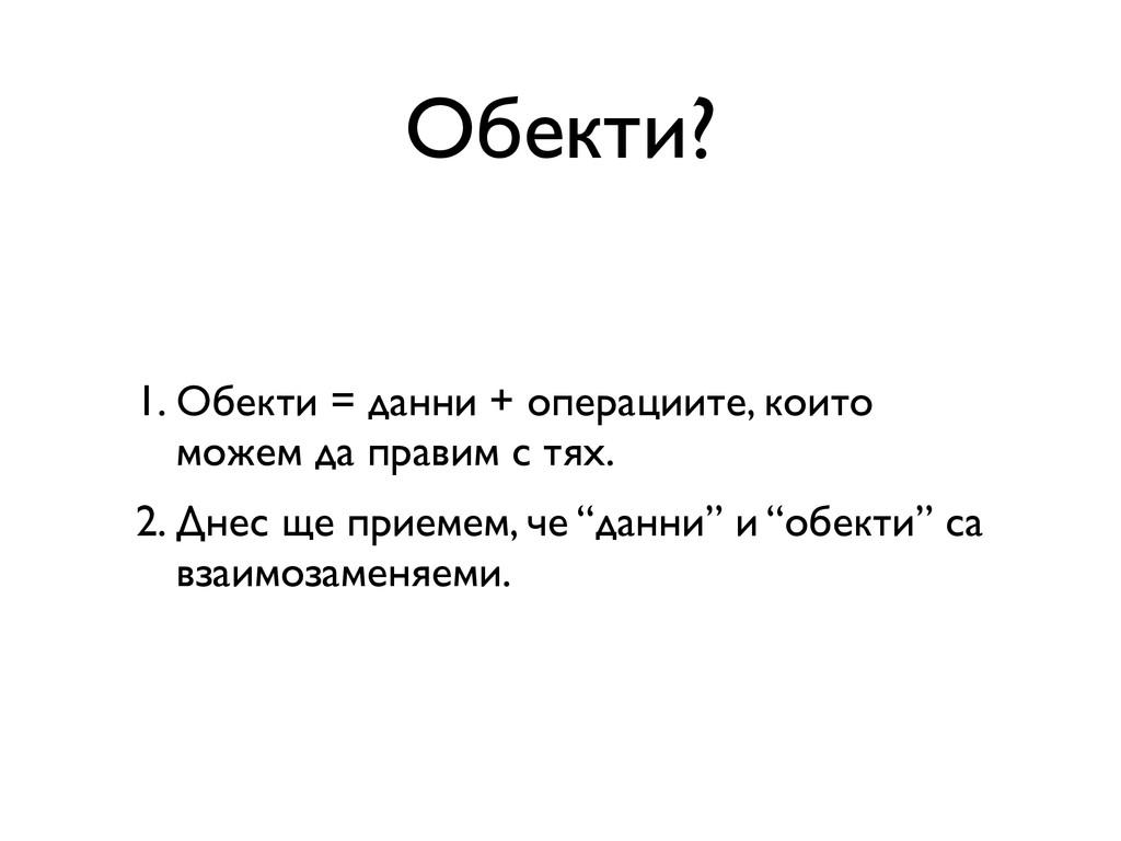Обекти? 1. Обекти = данни + операциите, които м...