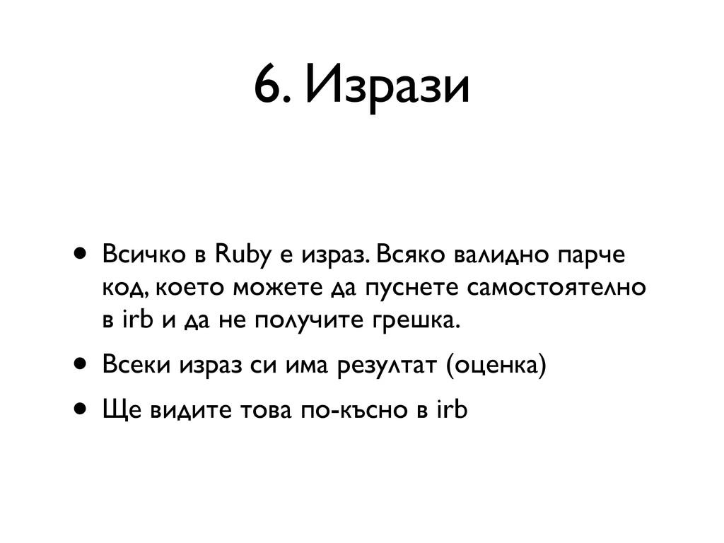 6. Изрази • Всичко в Ruby е израз. Всяко валидн...