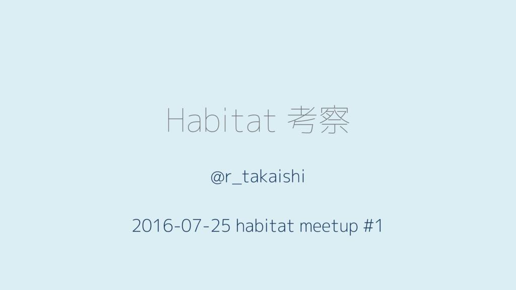 Habitat 考察 @r_takaishi 2016-07-25 habitat meetu...