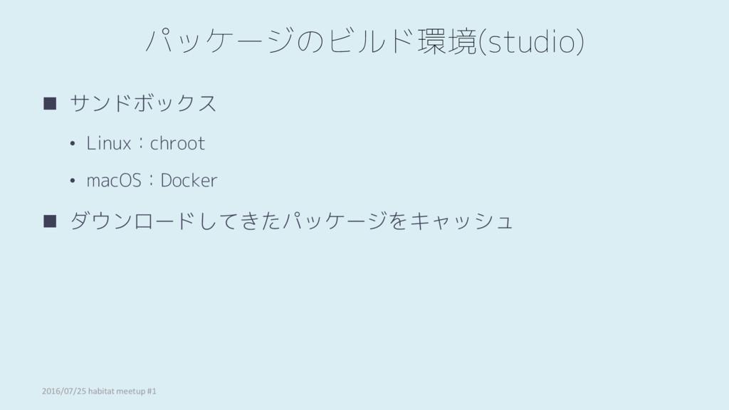 パッケージのビルド環境(studio)  サンドボックス • Linux:chroot • ...