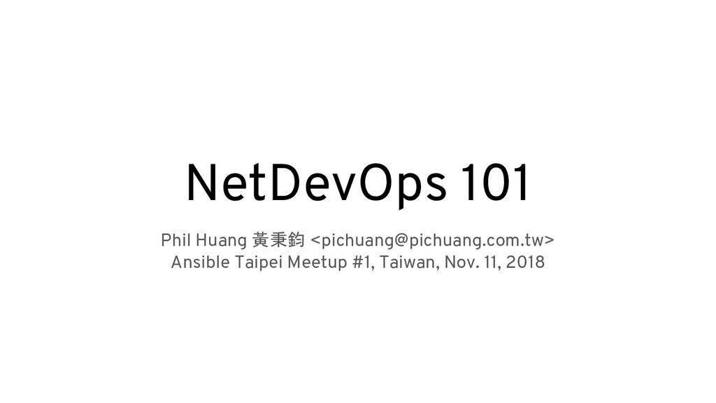NetDevOps 101 Phil Huang 黃秉鈞 <pichuang@pichuang...