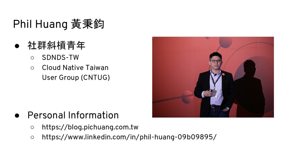 Phil Huang 黃秉鈞 ● 社群斜槓青年 ○ SDNDS-TW ○ Cloud Nati...