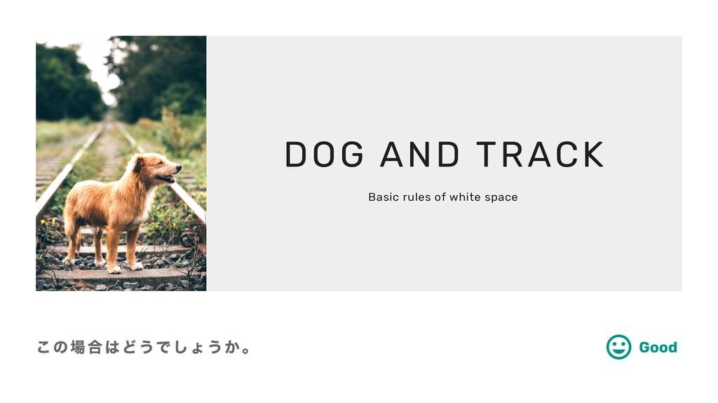 この場合はどうでしょうか。 Good DOG AND TRACK Basic rules of...
