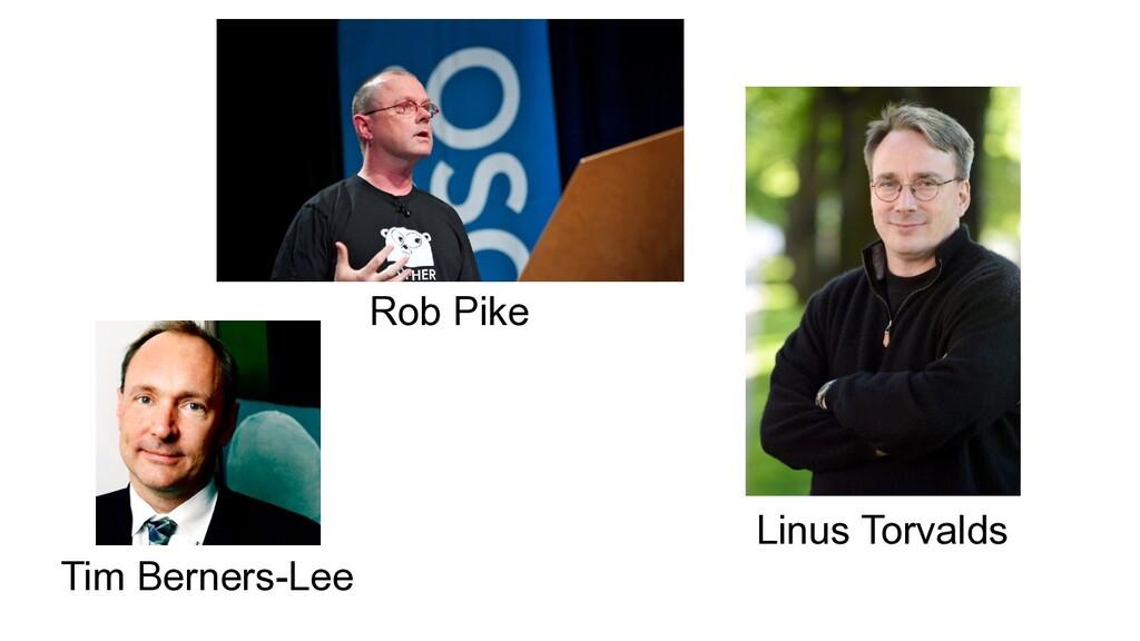 Rob Pike Linus Torvalds Tim Berners-Lee