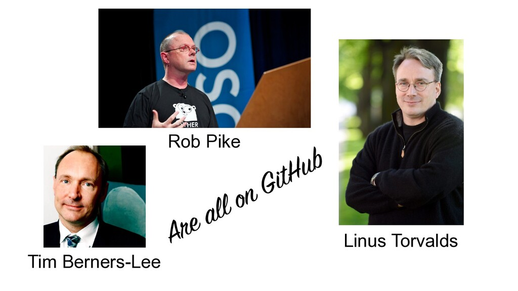 Rob Pike Linus Torvalds Tim Berners-Lee Are all...