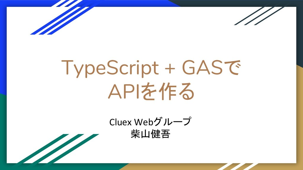 TypeScript + GASで APIを作る Cluex Webグループ 柴山健吾