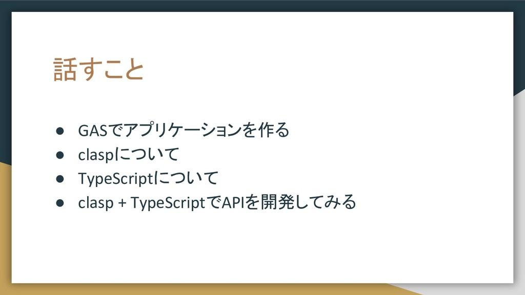 話すこと ● GASでアプリケーションを作る ● claspについて ● TypeScript...