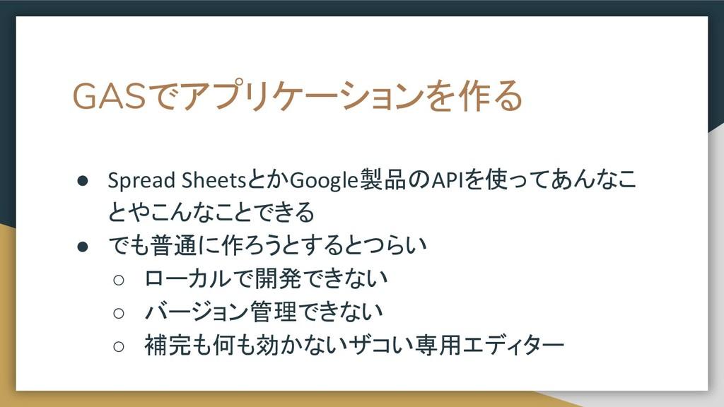 GASでアプリケーションを作る ● Spread SheetsとかGoogle製品のAPIを使...