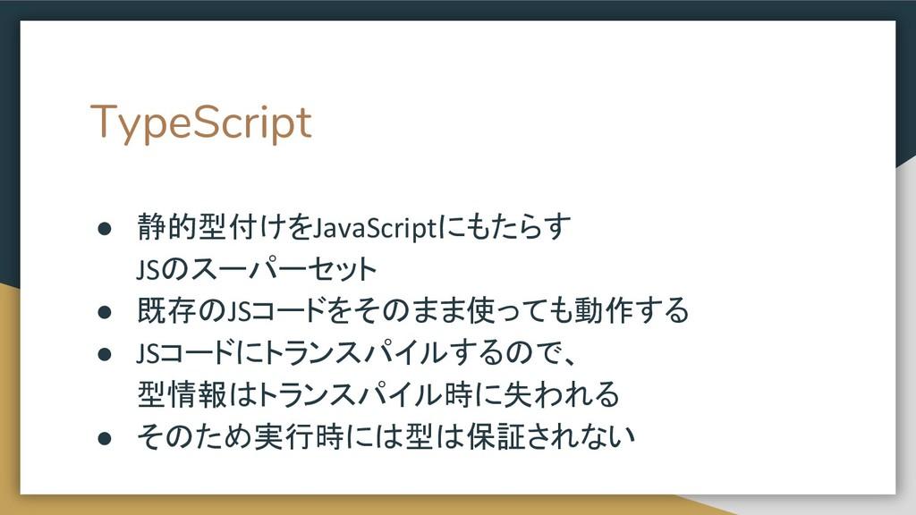 TypeScript ● 静的型付けをJavaScriptにもたらす JSのスーパーセット ●...