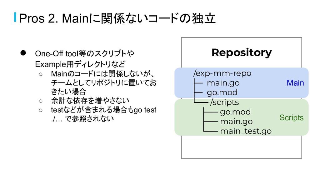 Pros 2. Mainに関係ないコードの独立 ● One-Off tool等のスクリプトや ...